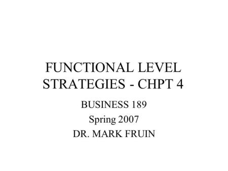 FUNCTIONAL LEVEL STRATEGIES - CHPT 4 BUSINESS 189 Spring 2007 DR. MARK FRUIN.