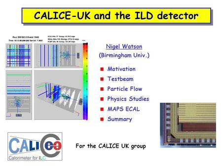 CALICE-UK and the ILD detector Nigel Watson (Birmingham Univ.) For the CALICE UK group  Motivation  Testbeam  Particle Flow  Physics Studies  MAPS.