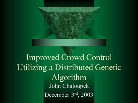 Improved Crowd Control Utilizing a Distributed Genetic Algorithm John Chaloupek December 3 rd, 2003.