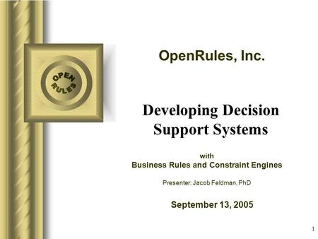 OpenRules, Inc. September 13, 2005 1 with Business Rules and Constraint Engines Presenter: Jacob Feldman, PhD Developing Decision Support Systems.