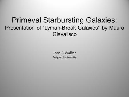 "Primeval Starbursting Galaxies: Presentation of ""Lyman-Break Galaxies"" by Mauro Giavalisco Jean P. Walker Rutgers University."