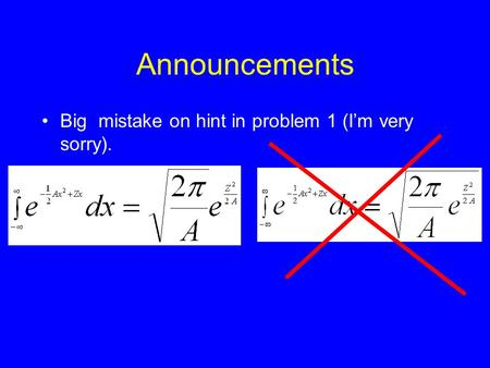 Announcements Big mistake on hint in problem 1 (I'm very sorry).