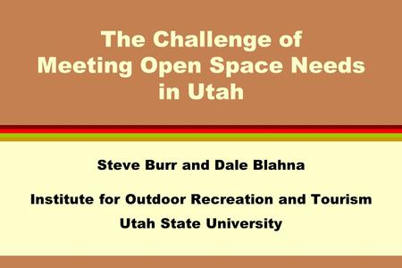 The Challenge of Meeting Open Space Needs in Utah Steve Burr and Dale Blahna Institute for Outdoor Recreation and Tourism Utah State University.
