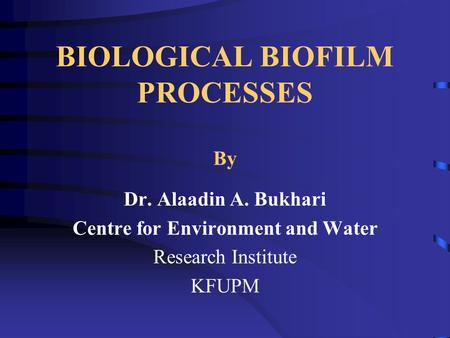 BIOLOGICAL BIOFILM PROCESSES By Dr. Alaadin A. Bukhari Centre for Environment and Water Research Institute KFUPM.