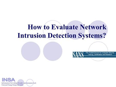 Information Networking Security and Assurance Lab National Chung Cheng University How to Evaluate Network Intrusion Detection Systems?