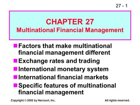 27 - 1 Copyright © 2002 by Harcourt, Inc.All rights reserved. Factors that make multinational financial management different Exchange rates and trading.