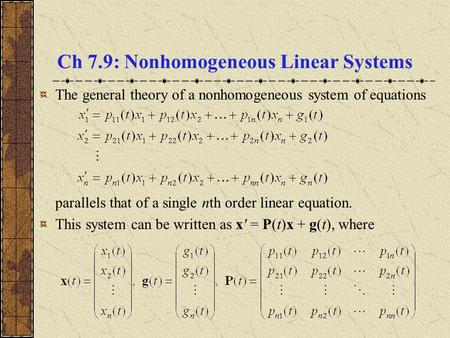 Ch 7.9: Nonhomogeneous Linear Systems The general theory of a nonhomogeneous system of equations parallels that of a single nth order linear equation.