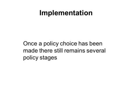 Implementation Once a policy choice has been made there still remains several policy stages.