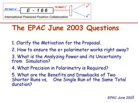 EPAC June 2003 The EPAC June 2003 Questions 1. Clarify the Motivation for the Proposal. 2. How to ensure the e+ polarimeter works right away? 3. What is.