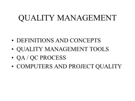 QUALITY MANAGEMENT DEFINITIONS AND CONCEPTS QUALITY MANAGEMENT TOOLS QA / QC PROCESS COMPUTERS AND PROJECT QUALITY.