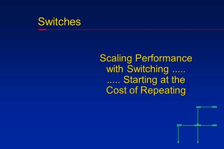 Switches Scaling Performance with Switching.......... Starting at the Cost of Repeating.