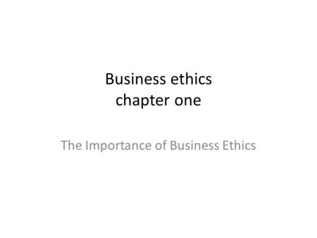 Business ethics chapter one The Importance of Business Ethics.