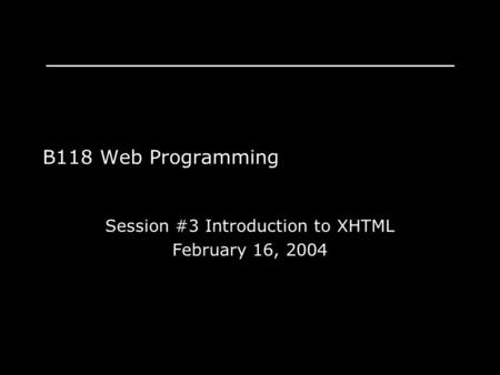 B118 Web Programming Session #3 Introduction to XHTML February 16, 2004.