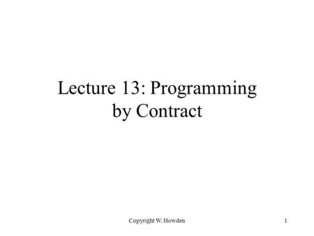 Copyright W. Howden1 Lecture 13: Programming by Contract.