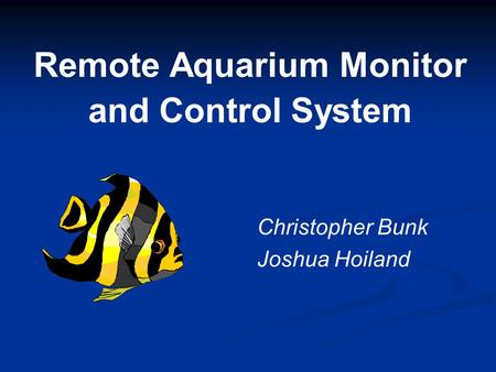 Remote Aquarium Monitor and Control System Christopher Bunk Joshua Hoiland.