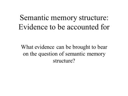 Semantic memory structure: Evidence to be accounted for What evidence can be brought to bear on the question of semantic memory structure?