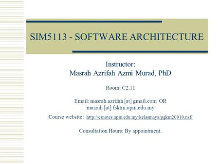 SIM5113 - SOFTWARE ARCHITECTURE Instructor: Masrah Azrifah Azmi Murad, PhD Room: C2.11 Email: masrah.azrifah [at] gmail.com OR masrah [at] fsktm.upm.edu.my.
