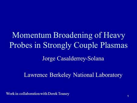 1 Momentum Broadening of Heavy Probes in Strongly Couple Plasmas Jorge Casalderrey-Solana Lawrence Berkeley National Laboratory Work in collaboration with.