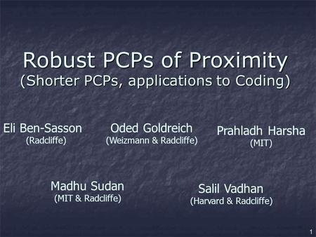 1 Robust PCPs of Proximity (Shorter PCPs, applications to Coding) Eli Ben-Sasson (Radcliffe) Oded Goldreich (Weizmann & Radcliffe) Prahladh Harsha (MIT)