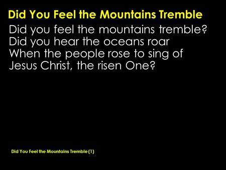 Did You Feel the Mountains Tremble Did you feel the mountains tremble? Did you hear the oceans roar When the people rose to sing of Jesus Christ, the risen.