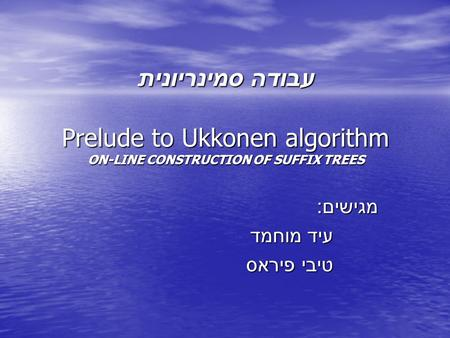 עבודה סמינריונית Prelude to Ukkonen algorithm ON-LINE CONSTRUCTION OF SUFFIX TREES מגישים : עיד מוחמד טיבי פיראס.