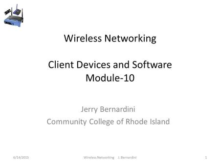 Wireless Networking Client Devices and Software Module-10 Jerry Bernardini Community College of Rhode Island 6/14/20151Wireless Networking J. Bernardini.