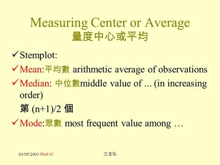 03/05/2003 Week #2 江支弘 Measuring Center or Average 量度中心或平均 Stemplot: Mean: 平均數 arithmetic average of observations Median: 中位數 middle value of... (in increasing.
