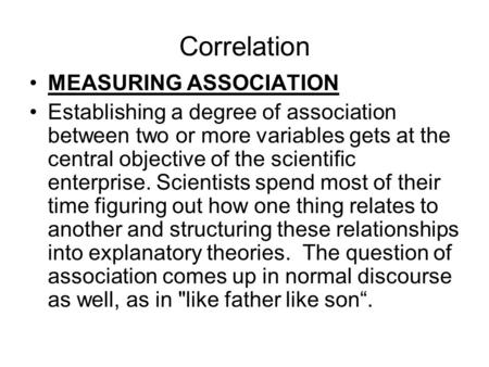 Correlation MEASURING ASSOCIATION Establishing a degree of association between two or more variables gets at the central objective of the scientific enterprise.