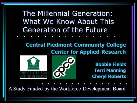 The Millennial Generation: What We Know About This Generation of the Future Central Piedmont Community College Center for Applied Research Bobbie Fields.