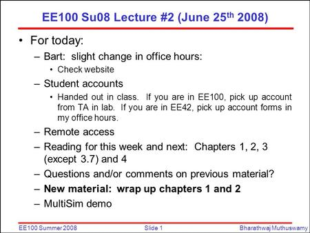Slide 1EE100 Summer 2008Bharathwaj Muthuswamy EE100 Su08 Lecture #2 (June 25 th 2008) For today: –Bart: slight change in office hours: Check website –Student.