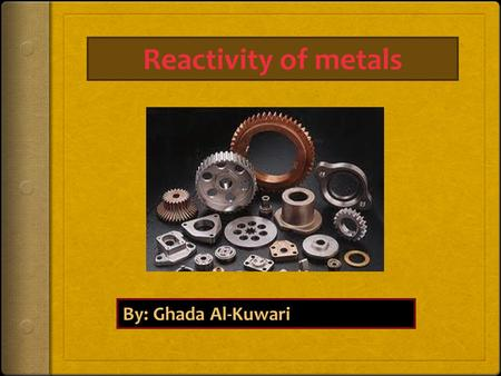 Reactivity of metals By: Ghada Al-Kuwari. What are metals? A metal is a chemical element that is a good conductor of both electricity and heat and forms.