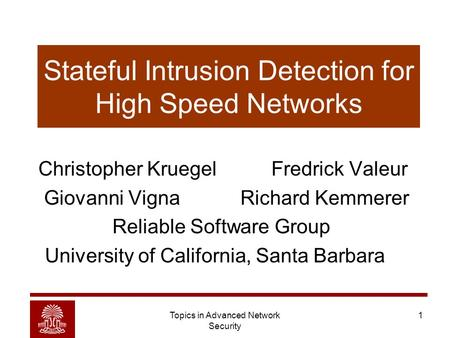 Topics in Advanced Network Security 1 Stateful Intrusion Detection for High Speed Networks Christopher Kruegel Fredrick Valeur Giovanni Vigna Richard Kemmerer.