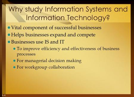 1-1 Why study Information Systems and Information Technology? Vital component of successful businesses Helps businesses expand and compete Businesses use.
