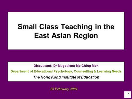 1 Small Class Teaching in the East Asian Region Discussant: Dr Magdalena Mo Ching Mok Department of Educational Psychology, Counselling & Learning Needs.