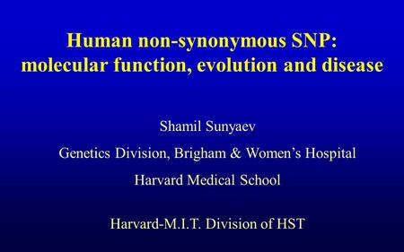Human non-synonymous SNP: molecular function, evolution and disease Shamil Sunyaev Genetics Division, Brigham & Women's Hospital Harvard Medical School.