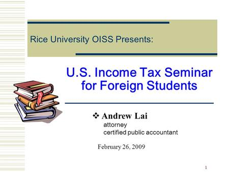 1 U.S. Income Tax Seminar for Foreign Students Rice University OISS Presents:  Andrew Lai attorney certified public accountant February 26, 2009.