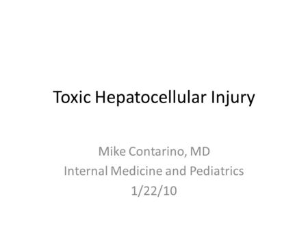 Toxic Hepatocellular Injury Mike Contarino, MD Internal Medicine and Pediatrics 1/22/10.