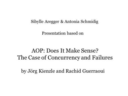 AOP: Does It Make Sense? The Case of Concurrency and Failures by Jörg Kienzle and Rachid Guerraoui Sibylle Aregger & Antonia Schmidig Presentation based.