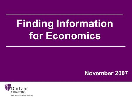 Finding Information for Economics November 2007. Aims of the session To help you to: Find information relevant to your needs from the Library's web pages.
