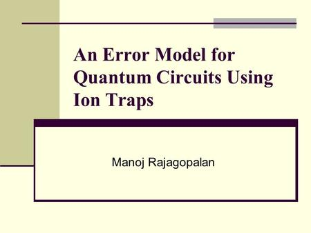 An Error Model for Quantum Circuits Using Ion Traps Manoj Rajagopalan.