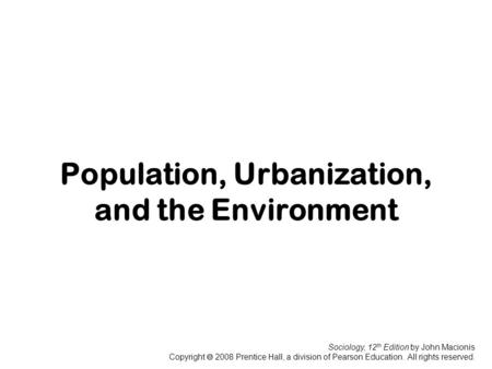 Sociology, 12 th Edition by John Macionis Copyright  2008 Prentice Hall, a division of Pearson Education. All rights reserved. Population, Urbanization,