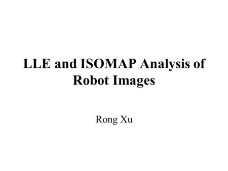 LLE and ISOMAP Analysis of Robot Images Rong Xu. Background Intuition of Dimensionality Reduction Linear Approach –PCA(Principal Component Analysis) Nonlinear.