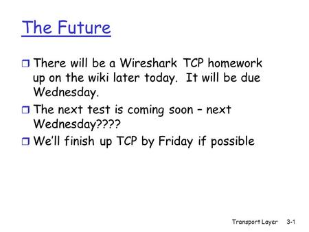 The Future r There will be a Wireshark TCP homework up on the wiki later today. It will be due Wednesday. r The next test is coming soon – next Wednesday????