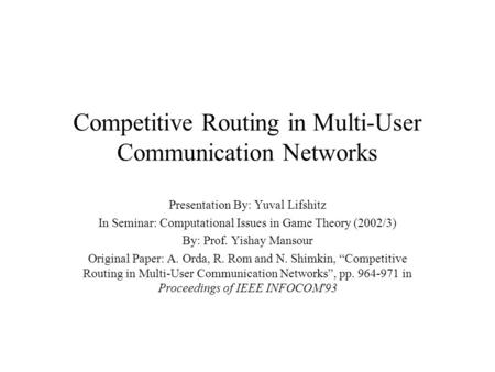 Competitive Routing in Multi-User Communication Networks Presentation By: Yuval Lifshitz In Seminar: Computational Issues in Game Theory (2002/3) By: Prof.