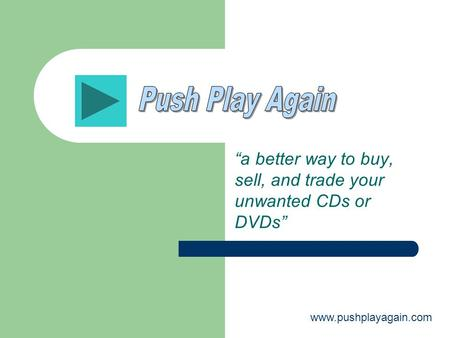 """a better way to buy, sell, and trade your unwanted CDs or DVDs"" www.pushplayagain.com."