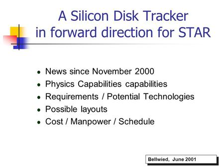 A Silicon Disk Tracker in forward direction for STAR News since November 2000 Physics Capabilities capabilities Requirements / Potential Technologies Possible.