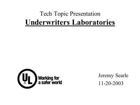 Tech Topic Presentation Underwriters Laboratories Jeremy Searle 11-20-2003.