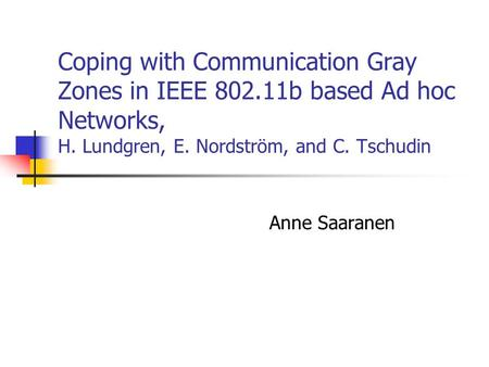Coping with Communication Gray Zones in IEEE 802.11b based Ad hoc Networks, H. Lundgren, E. Nordström, and C. Tschudin Anne Saaranen.