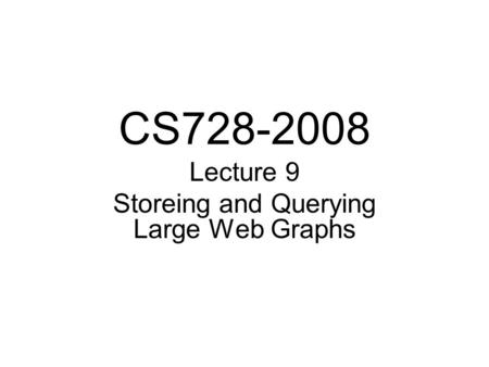 CS728-2008 Lecture 9 Storeing and Querying Large Web Graphs.