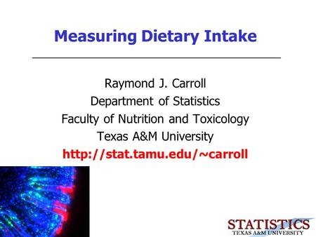 Measuring Dietary Intake Raymond J. Carroll Department of Statistics Faculty of Nutrition and Toxicology Texas A&M University